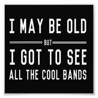I May Be Old but I Got to See All the Cool Bands Photo Print