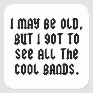 I May Be Old But I Got To See All The Cool Bands Square Sticker