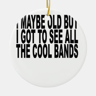 I may be old but I got to see all the cool bands T Ceramic Ornament