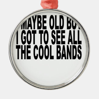 I may be old but I got to see all the cool bands T Metal Ornament