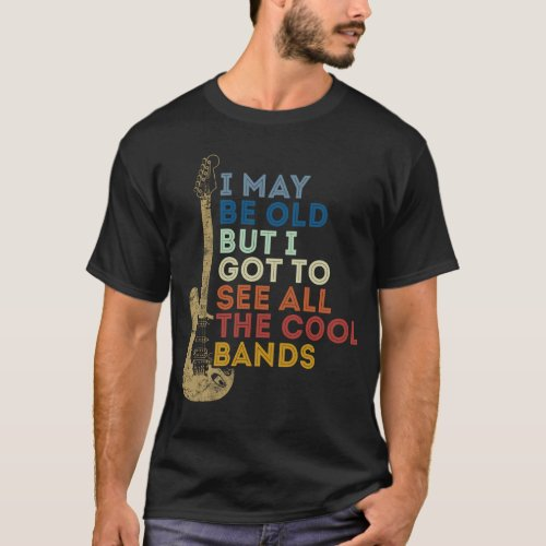 I May Be Old But I Got To See All The Cool Bands T_Shirt