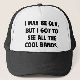 I May Be Old But I Got To See All The Cool Bands Trucker Hat