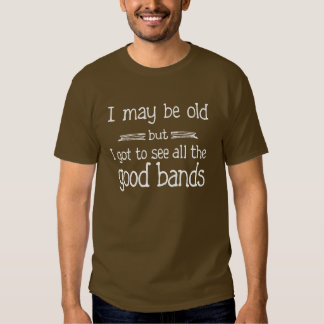 I May Be Old but I Got to See all the Good Bands T Shirt