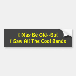 I May Be Old--But  I Saw All The Cool Bands Car Bumper Sticker