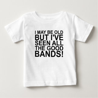 I MAY BE OLD, BUT I'VE SEEN ALL THE GOOD BANDS! SH BABY T-Shirt