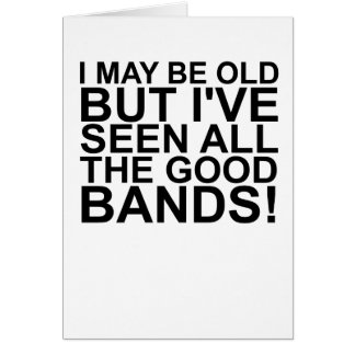 I MAY BE OLD, BUT I'VE SEEN ALL THE GOOD BANDS! SH CARD