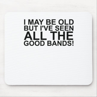I MAY BE OLD, BUT I'VE SEEN ALL THE GOOD BANDS! SH MOUSE PAD
