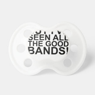 I MAY BE OLD, BUT I'VE SEEN ALL THE GOOD BANDS! SH PACIFIERS