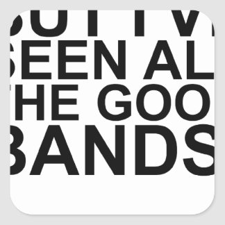 I MAY BE OLD, BUT I'VE SEEN ALL THE GOOD BANDS! SH SQUARE STICKER