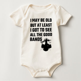 I May Be Old I Got To See All The Good Bands Baby Bodysuit