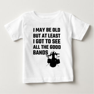 I May Be Old I Got To See All The Good Bands Baby T-Shirt