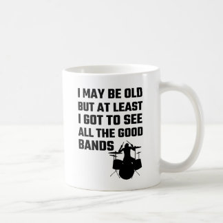 I May Be Old I Got To See All The Good Bands Coffee Mug