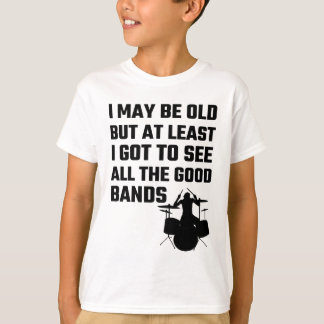 I May Be Old I Got To See All The Good Bands T-Shirt