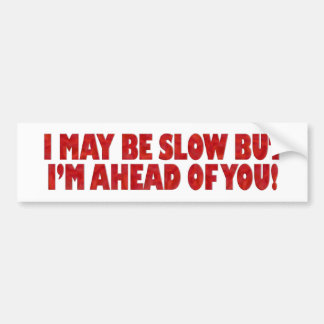 I May Be Slow But I'm Ahead of You Bumper Stickers