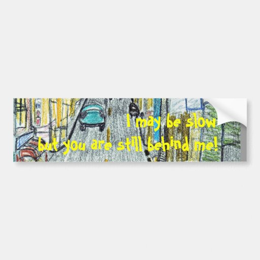 I may be slow but you are still behind me! car bumper sticker