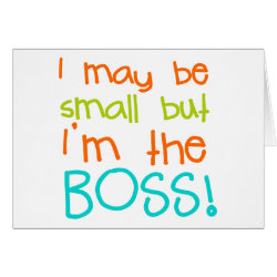 I may be Small but Im the Boss Greeting Cards