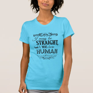 I MAY BE STRAIGHT BUT I WAS BORN HUMAN T-Shirt