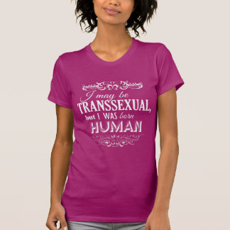I MAY BE TRANSSEXUAL BUT I WAS BORN HUMAN T-Shirt