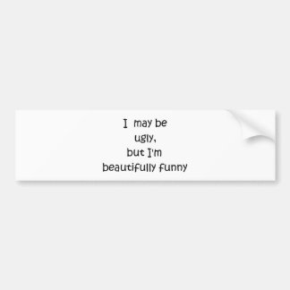 I may be ugly, but I'm beautifully funny-bump stik Bumper Sticker