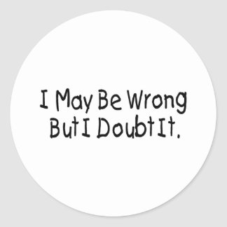 I May Be Wrong But I Doubt It Classic Round Sticker