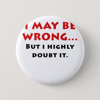 I May Be Wrong But I Highly Doubt It Button