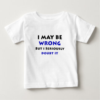 I May Be Wrong But I Seriously Doubt It Baby T-Shirt