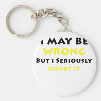 I May Be Wrong But I Seriously Doubt It Basic Round Button Keychain
