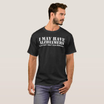 I May Have Alzheimers Least Dont Have Alzheimers T-Shirt