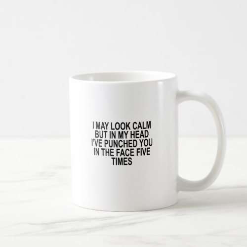 I MAY LOOK CALM BUT IN MY HEAD IâVE PUNCHED YOU IN COFFEE MUG