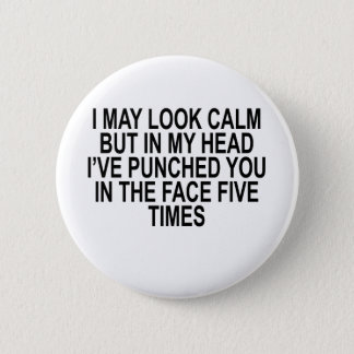 I MAY LOOK CALM BUT IN MY HEAD I'VE PUNCHED YOU IN PINBACK BUTTON