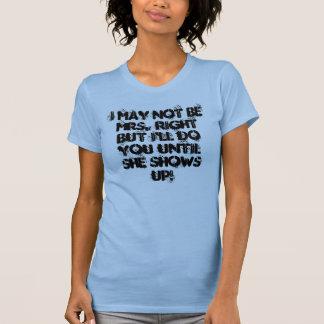I May Not Be Mrs. Right But I'll Do You Until S... T-Shirt