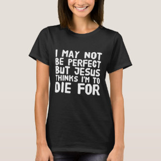 I may not be perfect but jesus thinks I'm to die f T-Shirt