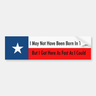 I May Not Have Been Born In Texas Bumper Stickers