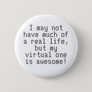I may not have much of a real life, but my virt... pinback button