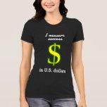 [ Thumbnail: I Measure Success in U.S. Dollars T-Shirt ]