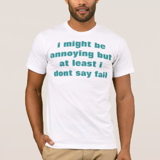 i might be annoying but at least i don't say fail T-Shirt