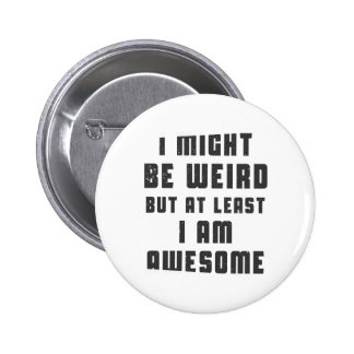 I might be weird, but at least I am awesome Button
