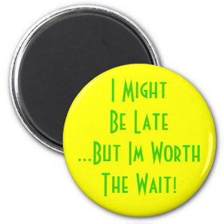I MightBe Late...But Im Worth The Wait! 2 Inch Round Magnet