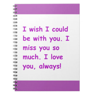 I miss you so much love always wish could be with spiral note book