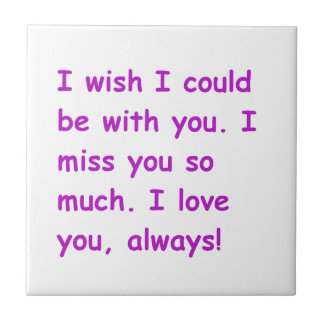 I miss you so much love always wish could be with tile