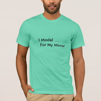 I Model ...... For My Mirror T-Shirt