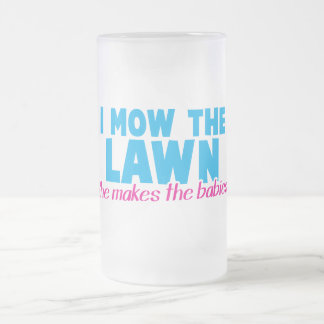 I MOW THE LAWN she makes the babies 16 Oz Frosted Glass Beer Mug