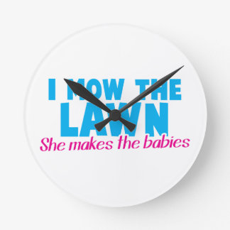 I MOW THE LAWN she makes the babies Round Clocks