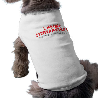 I murder stuffed animals and play with their guts dog tshirt