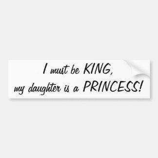 I must be King, my daughter's a Princess sticker Car Bumper Sticker