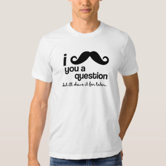I Mustache You a Question, but I'll shave it for l Shirt