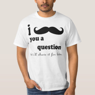 I MUSTACHE YOU A QUESTION BUT I'LL SHAVE IT FOR L T-Shirt