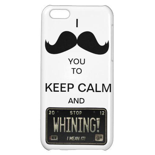I Mustache you to Keep Calm & Stop Whining! iPhone 5C Covers
