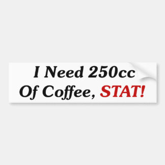 I Need 250cc Of Coffee STAT! Bumper Sticker