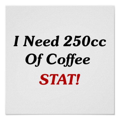 I Need 250cc Of Coffee STAT! Poster